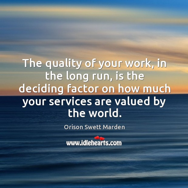 The quality of your work, in the long run, is the deciding factor on how much your services are valued by the world. Image