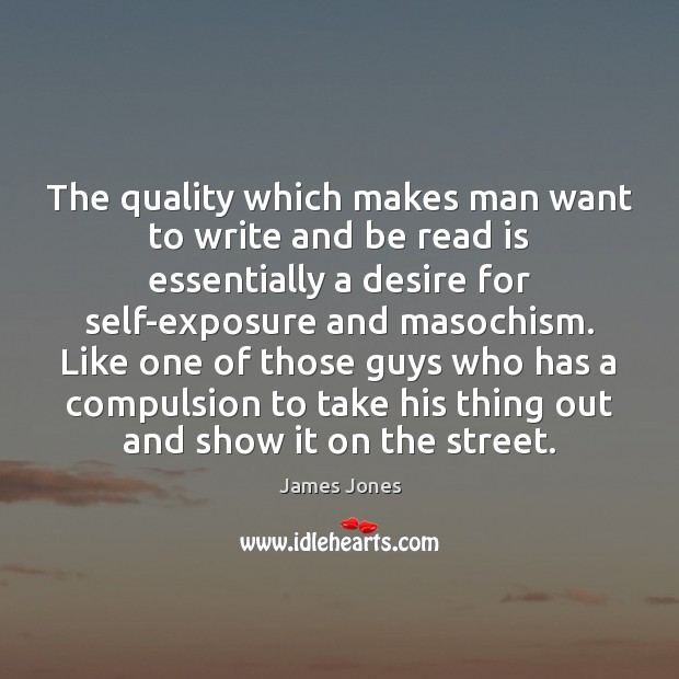 The quality which makes man want to write and be read is James Jones Picture Quote