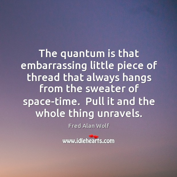 The quantum is that embarrassing little piece of thread that always hangs Fred Alan Wolf Picture Quote