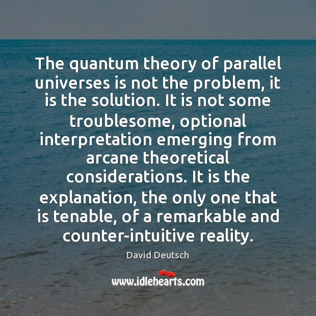 The quantum theory of parallel universes is not the problem, it is David Deutsch Picture Quote