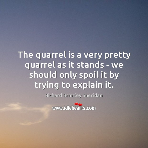 The quarrel is a very pretty quarrel as it stands – we Richard Brinsley Sheridan Picture Quote