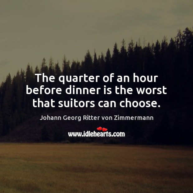 The quarter of an hour before dinner is the worst that suitors can choose. Johann Georg Ritter von Zimmermann Picture Quote