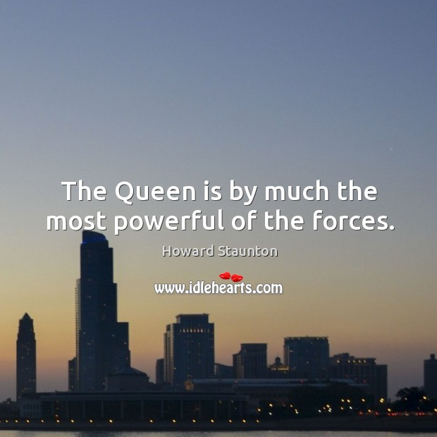 The queen is by much the most powerful of the forces. Image