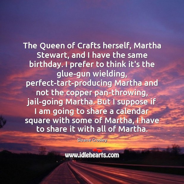 The Queen of Crafts herself, Martha Stewart, and I have the same Sloane Crosley Picture Quote