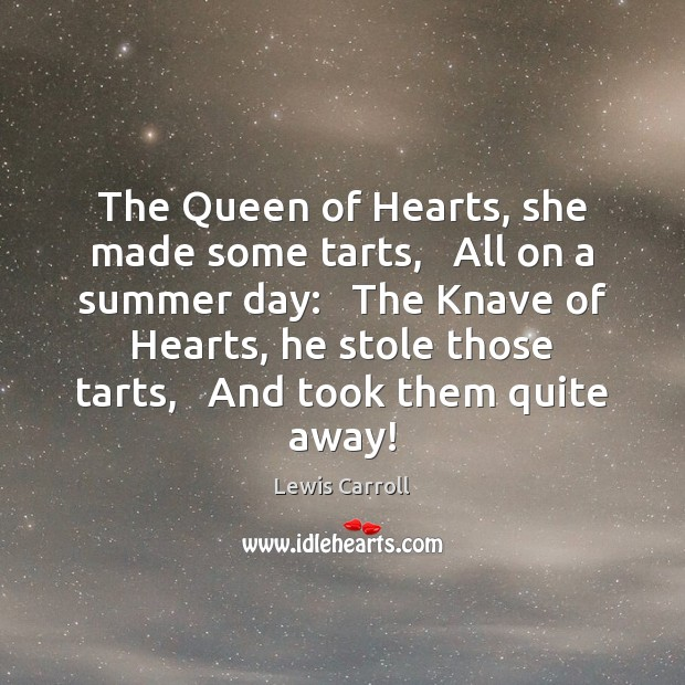 The Queen of Hearts, she made some tarts,   All on a summer Lewis Carroll Picture Quote