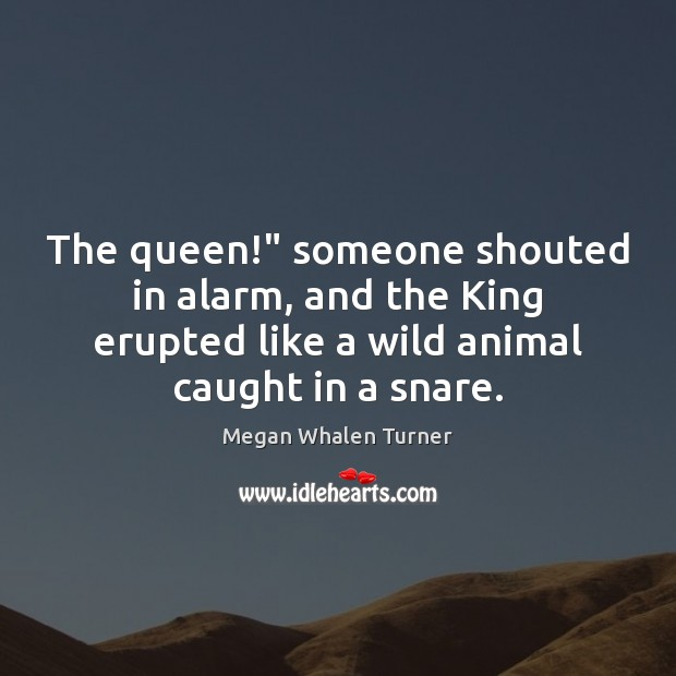 """Megan Whalen Turner Picture Quote image saying: The queen!"""" someone shouted in alarm, and the King erupted like a"""