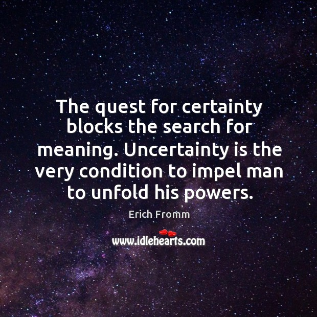 The quest for certainty blocks the search for meaning. Uncertainty is the very condition to impel man to unfold his powers. Image