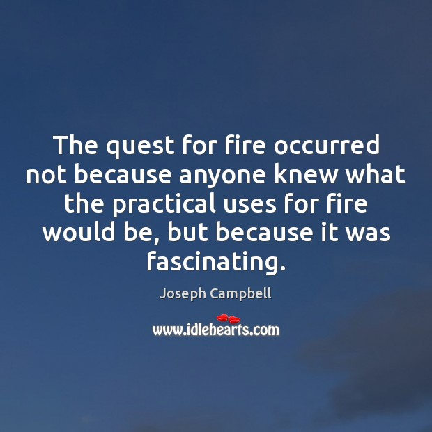 The quest for fire occurred not because anyone knew what the practical Joseph Campbell Picture Quote