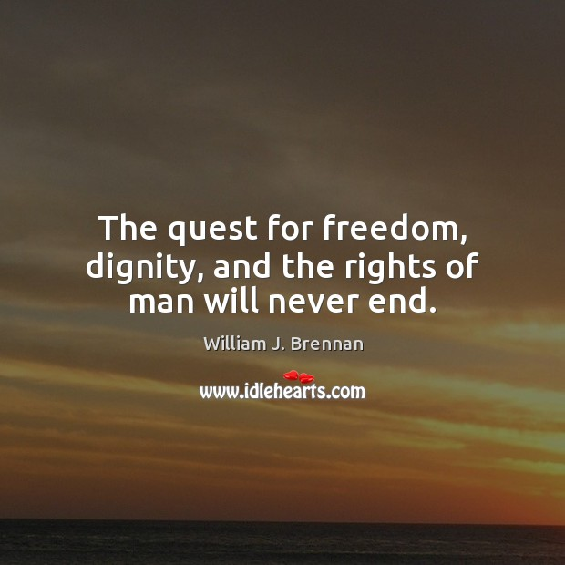 The quest for freedom, dignity, and the rights of man will never end. Image