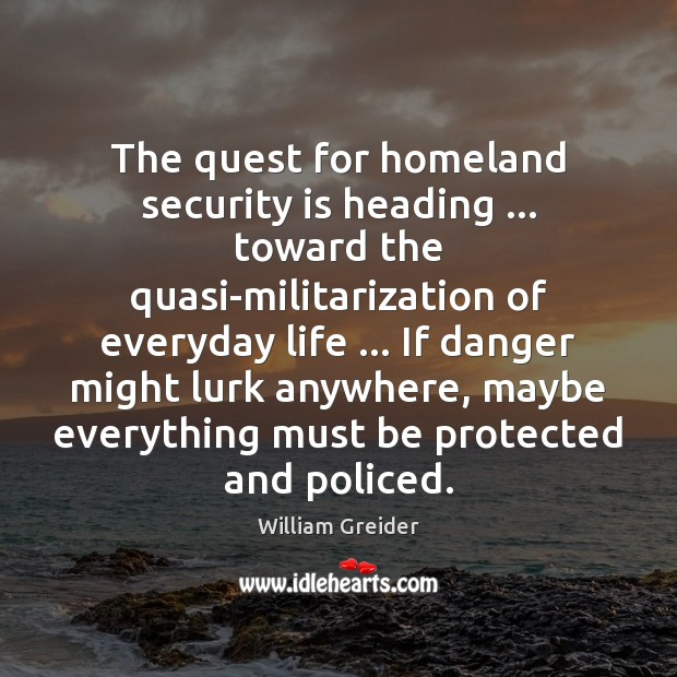 The quest for homeland security is heading … toward the quasi-militarization of everyday William Greider Picture Quote