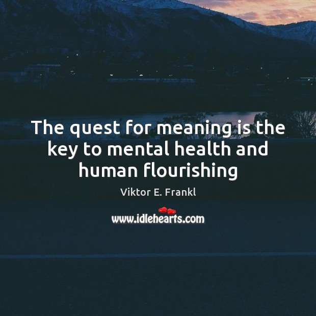 The quest for meaning is the key to mental health and human flourishing Viktor E. Frankl Picture Quote