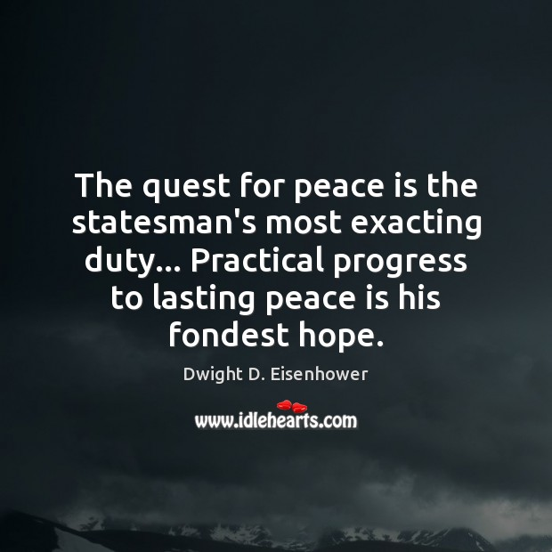 Image, The quest for peace is the statesman's most exacting duty… Practical progress