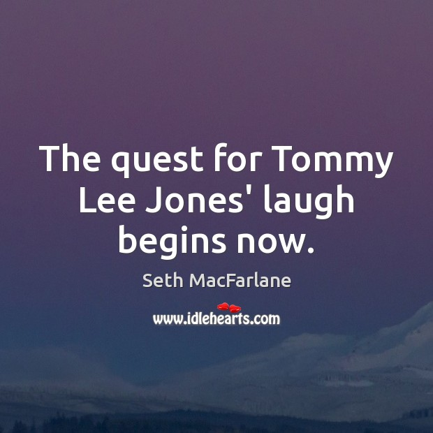 The quest for Tommy Lee Jones' laugh begins now. Seth MacFarlane Picture Quote