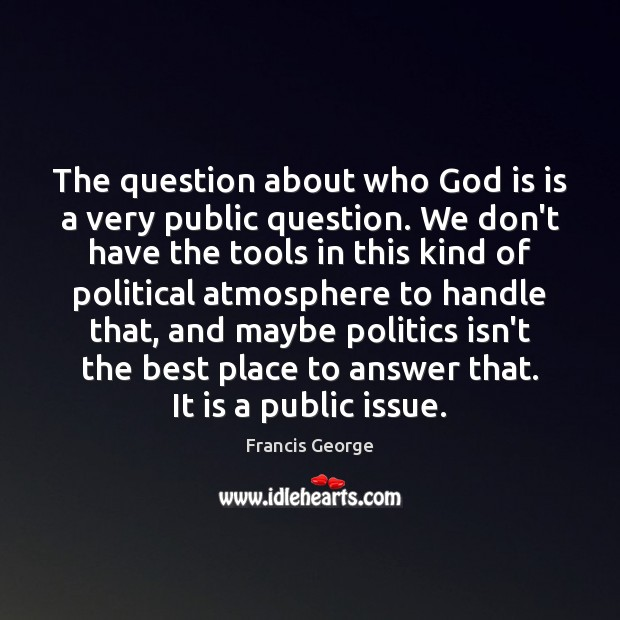 The question about who God is is a very public question. We Francis George Picture Quote
