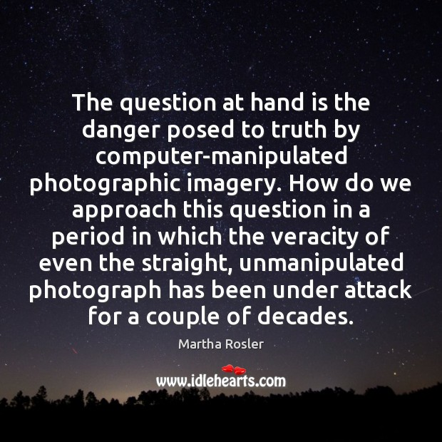 Image, The question at hand is the danger posed to truth by computer-manipulated