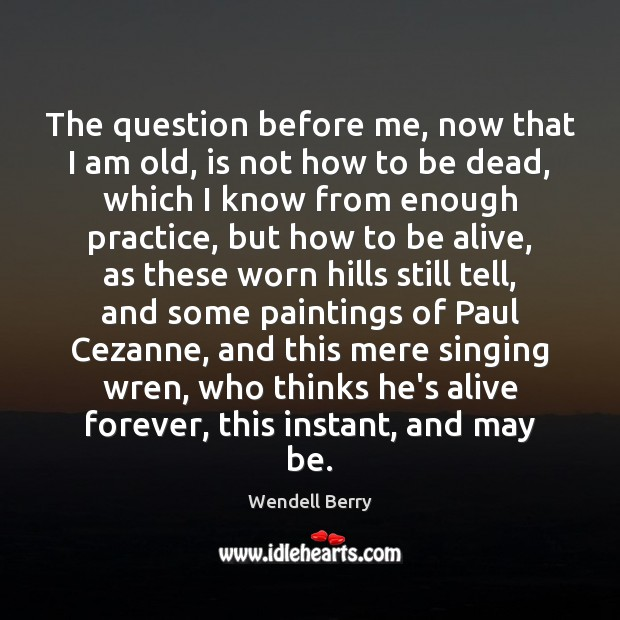 The question before me, now that I am old, is not how Wendell Berry Picture Quote