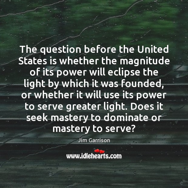 The question before the United States is whether the magnitude of its Jim Garrison Picture Quote