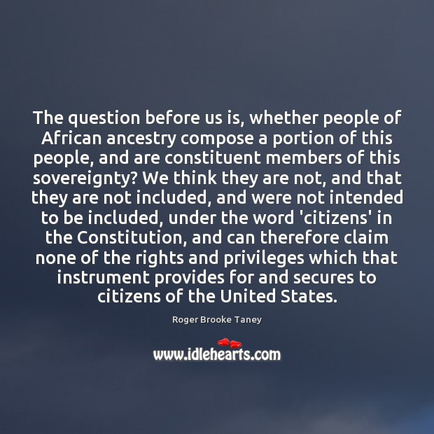 The question before us is, whether people of African ancestry compose a Image