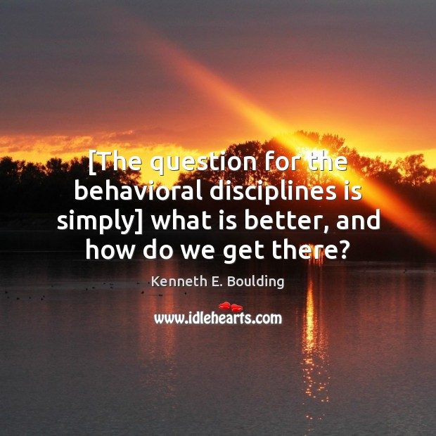 [The question for the behavioral disciplines is simply] what is better, and Image