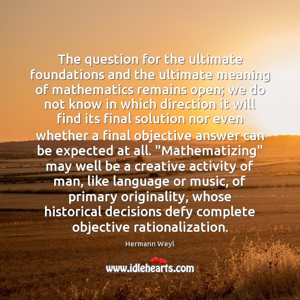 The question for the ultimate foundations and the ultimate meaning of mathematics Hermann Weyl Picture Quote