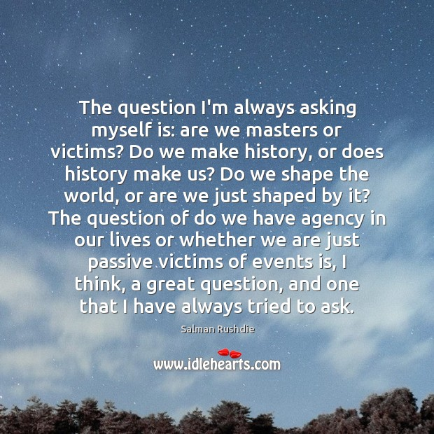 The question I'm always asking myself is: are we masters or victims? Image