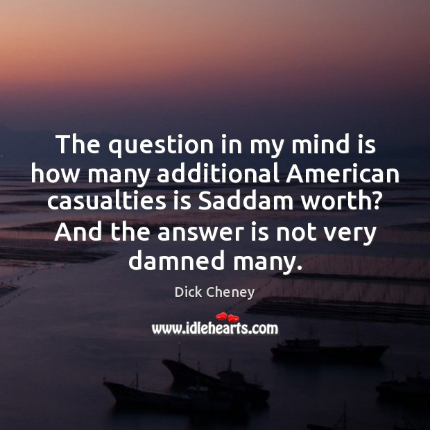 The question in my mind is how many additional American casualties is Dick Cheney Picture Quote