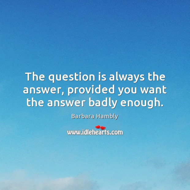 The question is always the answer, provided you want the answer badly enough. Image