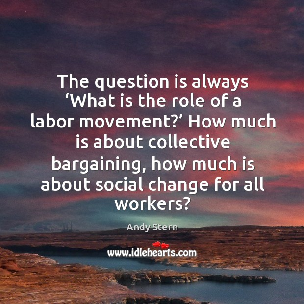 Image, The question is always 'what is the role of a labor movement?' how much is about collective bargaining