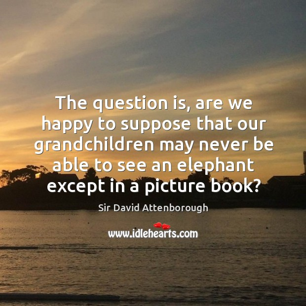 The question is, are we happy to suppose that our grandchildren may never be able to see an elephant except in a picture book? Image