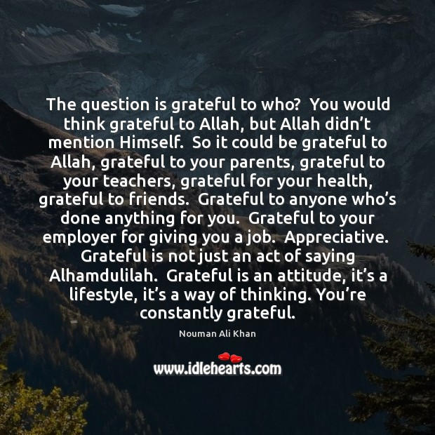 Image, The question is grateful to who?  You would think grateful to Allah,