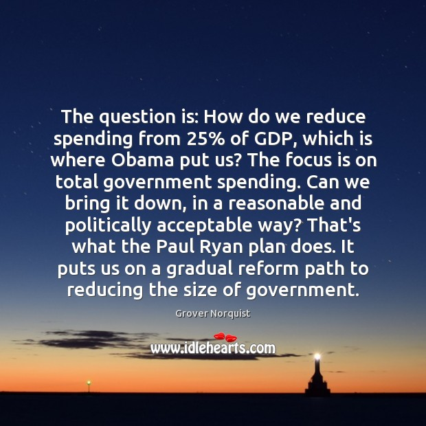 The question is: How do we reduce spending from 25% of GDP, which Image