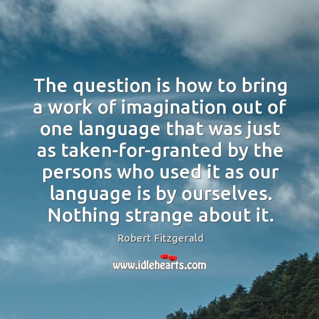 The question is how to bring a work of imagination out of one language that was just Image