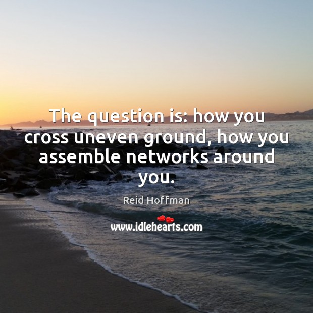 The question is: how you cross uneven ground, how you assemble networks around you. Reid Hoffman Picture Quote