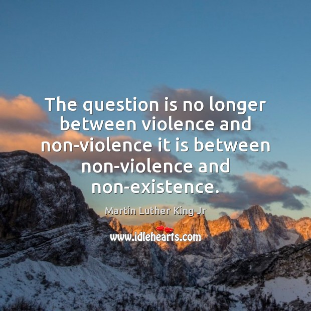 The question is no longer between violence and non-violence it is between Image