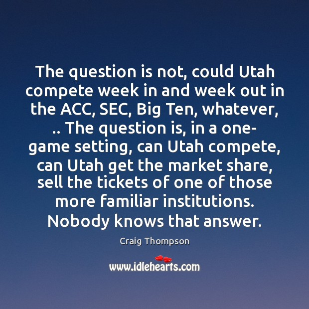 The question is not, could Utah compete week in and week out Craig Thompson Picture Quote
