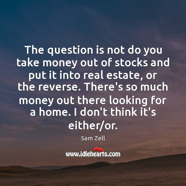 The question is not do you take money out of stocks and Real Estate Quotes Image