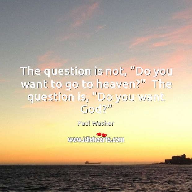 "The question is not, ""Do you want to go to heaven?""  The question is, ""Do you want God?"" Image"