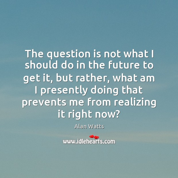 The question is not what I should do in the future to Alan Watts Picture Quote