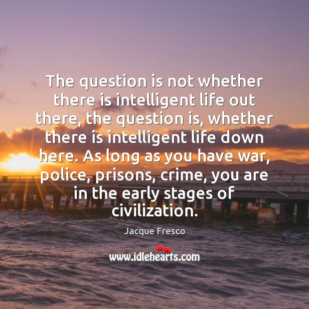 The question is not whether there is intelligent life out there, the Jacque Fresco Picture Quote