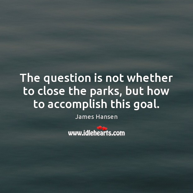 The question is not whether to close the parks, but how to accomplish this goal. James Hansen Picture Quote