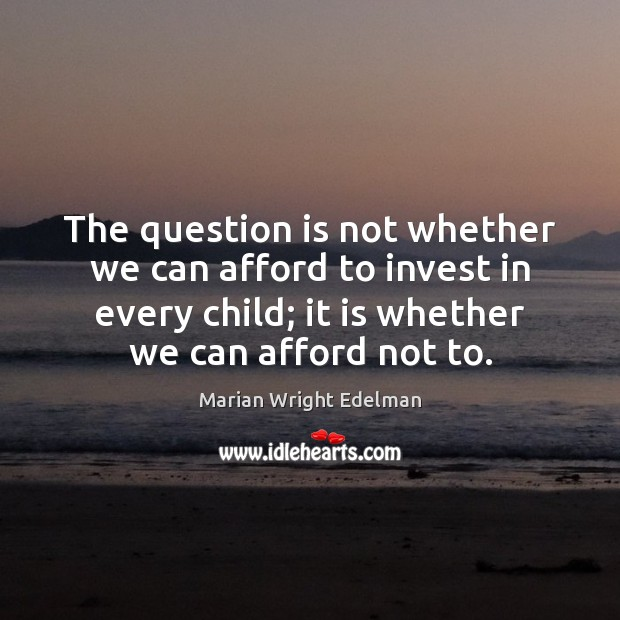 The question is not whether we can afford to invest in every Marian Wright Edelman Picture Quote