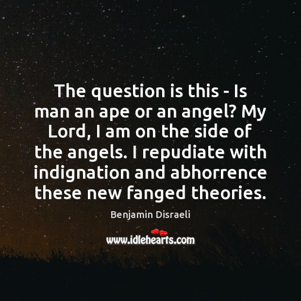 Image, The question is this – Is man an ape or an angel?