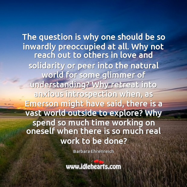 The question is why one should be so inwardly preoccupied at all. Barbara Ehrenreich Picture Quote