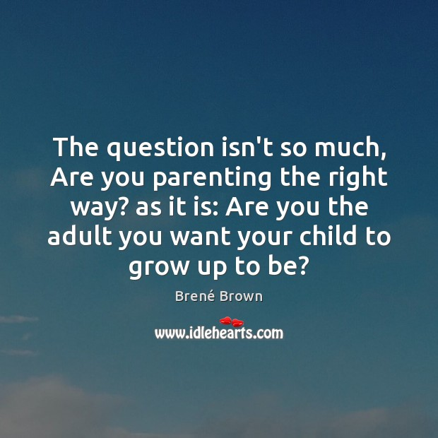 The question isn't so much, Are you parenting the right way? as Brené Brown Picture Quote
