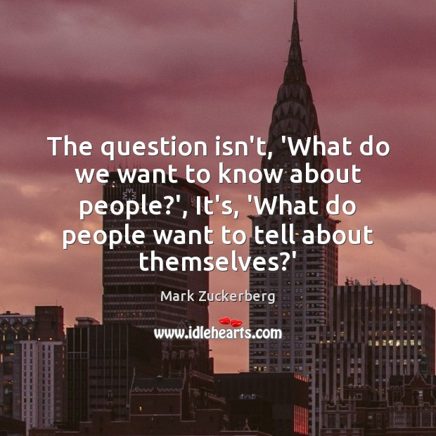 The question isn't, 'What do we want to know about people?', Mark Zuckerberg Picture Quote