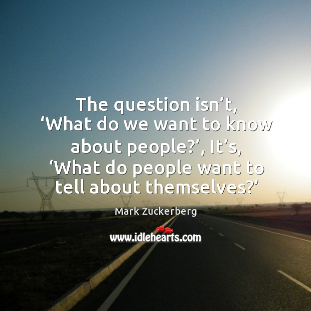 The question isn't, 'what do we want to know about people?', it's, 'what do people want to tell about themselves?' Image