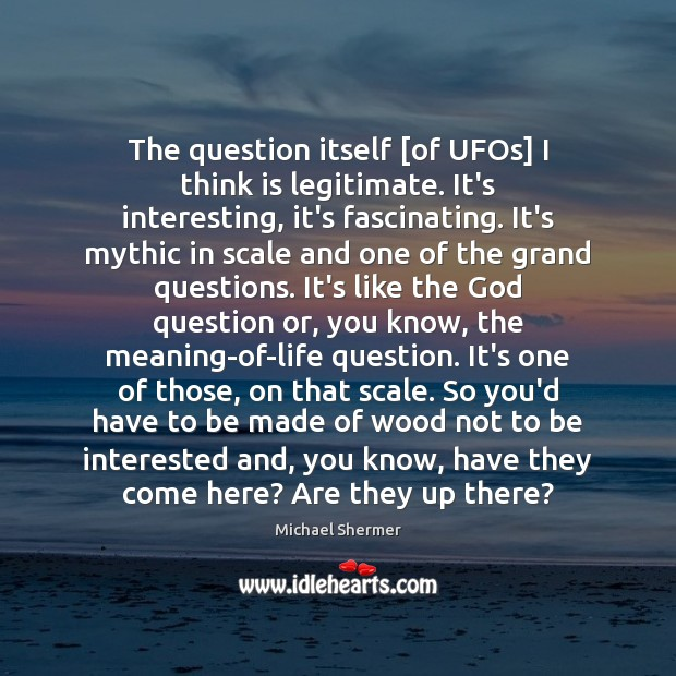 The question itself [of UFOs] I think is legitimate. It's interesting, it's Michael Shermer Picture Quote