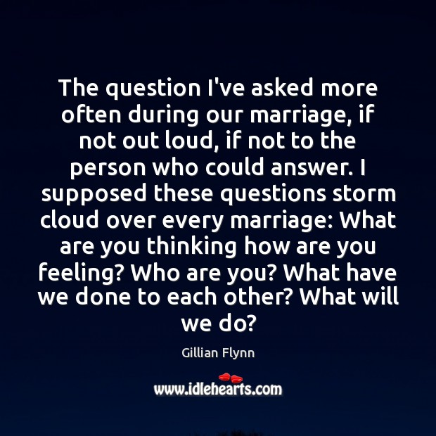 The question I've asked more often during our marriage, if not out Gillian Flynn Picture Quote