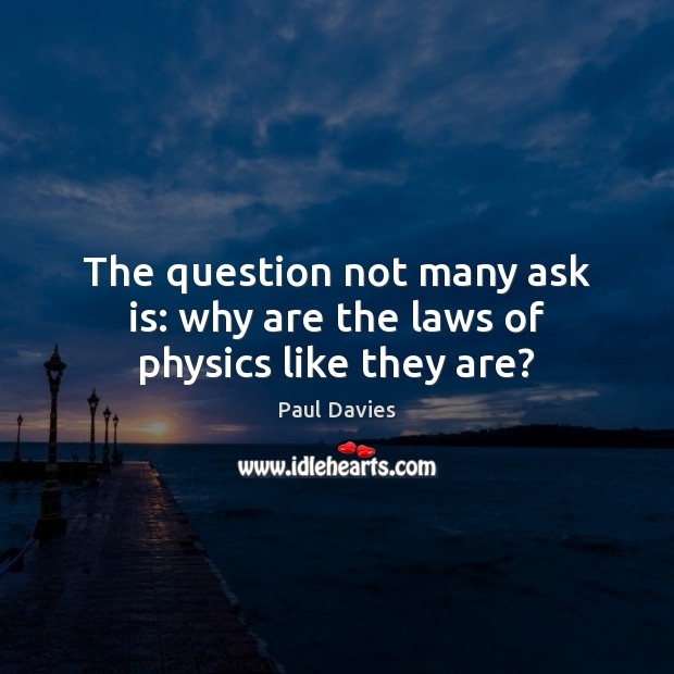 The question not many ask is: why are the laws of physics like they are? Image