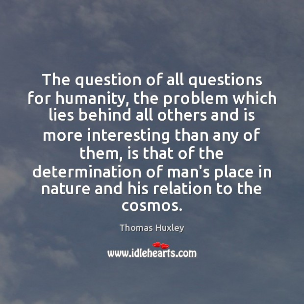 The question of all questions for humanity, the problem which lies behind Thomas Huxley Picture Quote